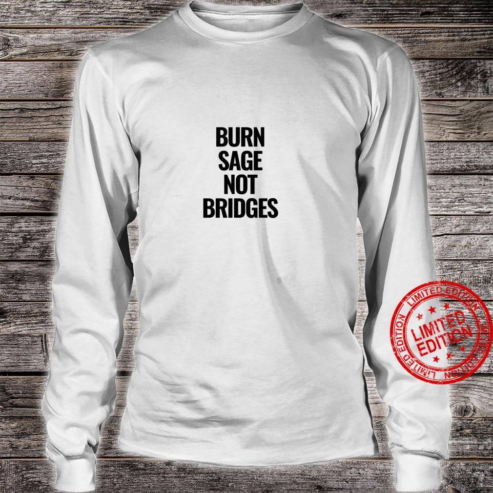 Burn Sage Not Bridges Shirt long sleeved