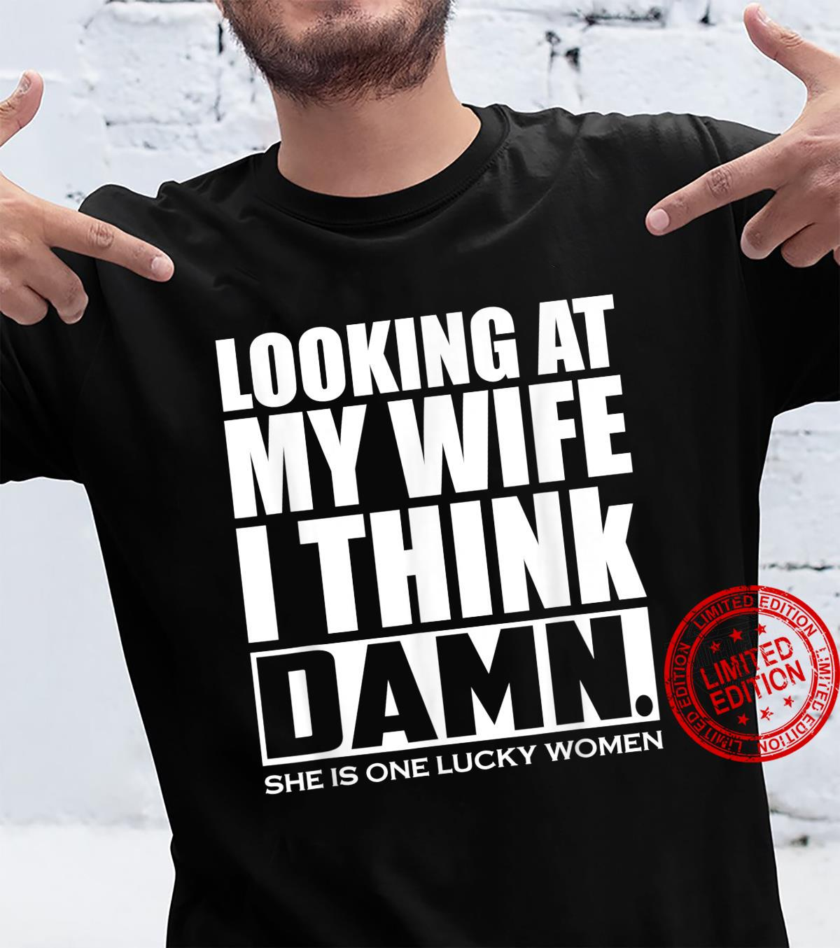 Looking At My Wife I Think Damn She Is One Lucky Shirt