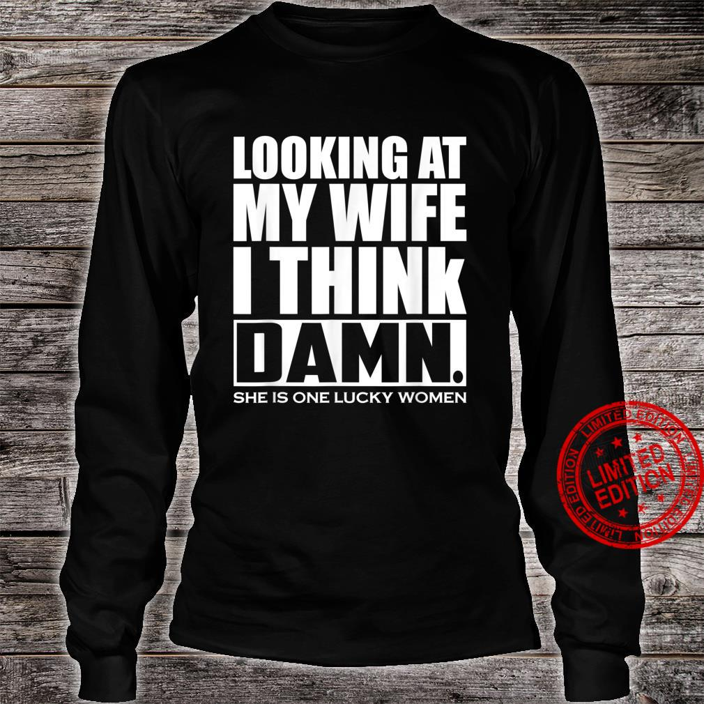Looking At My Wife I Think Damn She Is One Lucky Shirt long sleeved