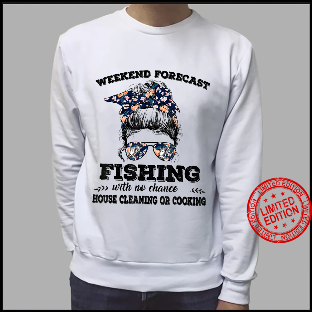 Weekend Forecast Fishing With No Chance Of House Cleaning Or Shirt sweater