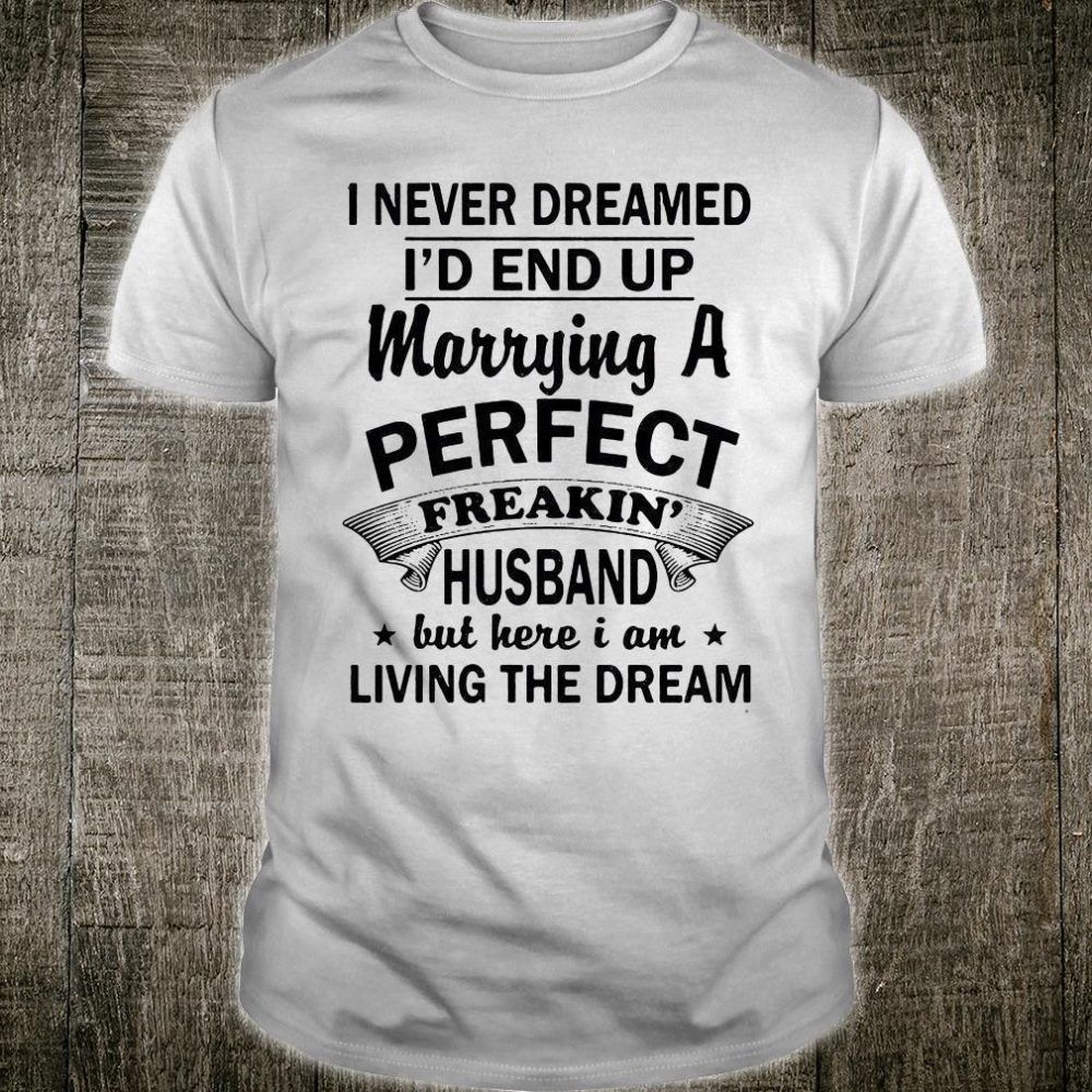 1573731731540-I never dreamed i'd end up marrying a perfect freakin' husband shirt