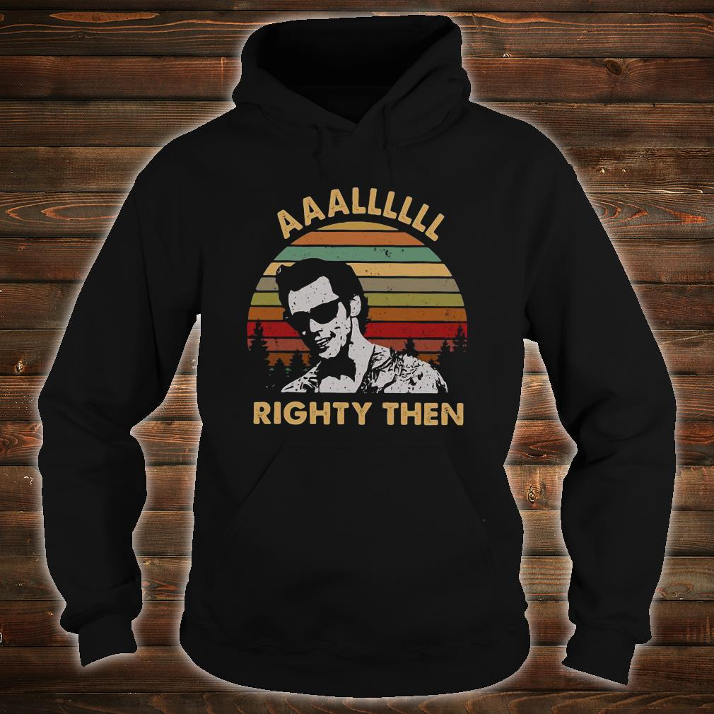 Aaalllll righty then shirt hoodie