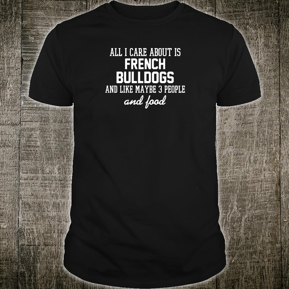 All i care about is French bulldogs and like maybe 3 people and food shirt
