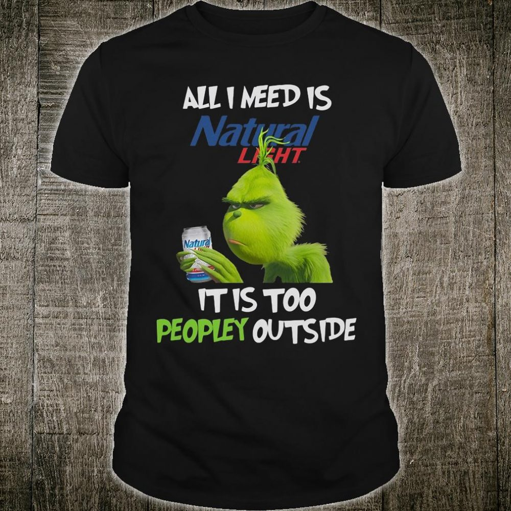 All i need is Natural Light it is too peopley outside shirt