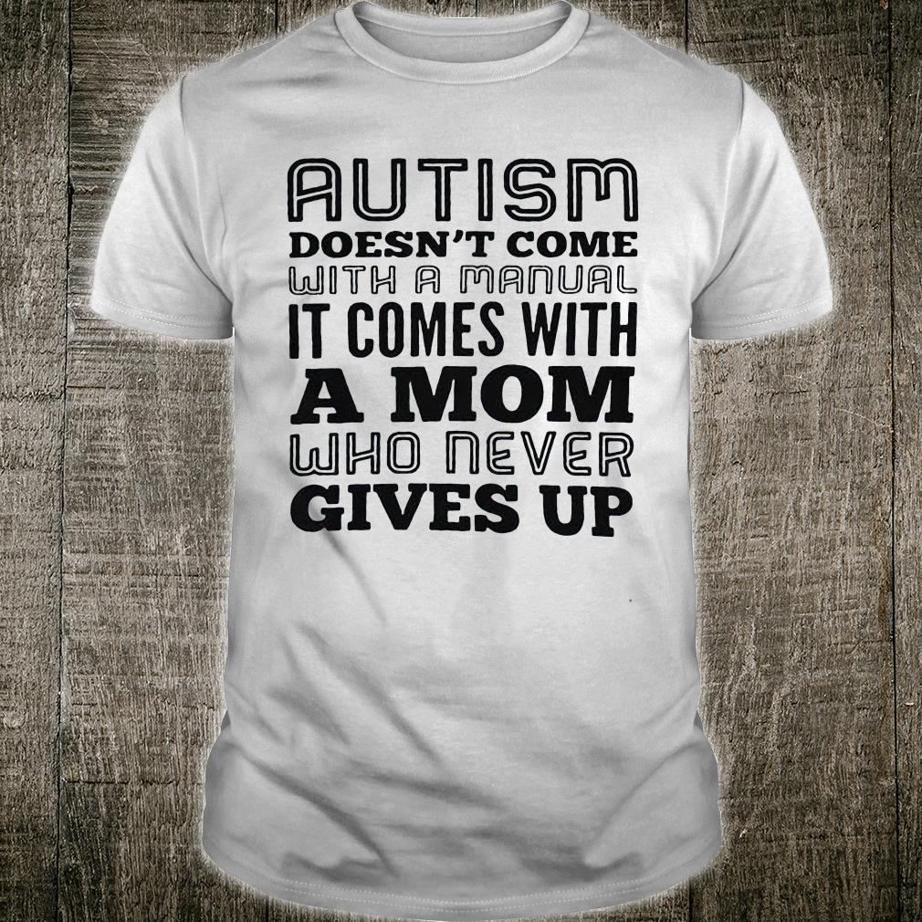 Autism doesn't come with a manual it comes with a mom who never gives up shirt