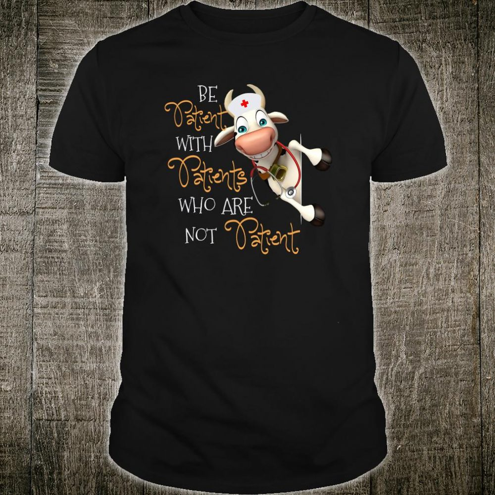 Be patient with patients who are not patient shirt