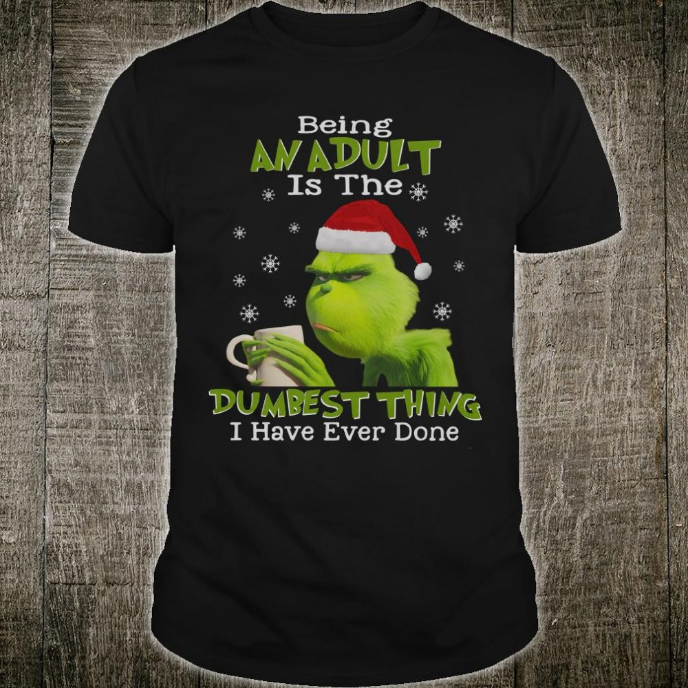 Being an adult is the dumbest thing i have ever done shirt
