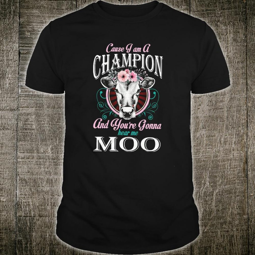 Cause i am a champion and you're gonna hear me moo shirt