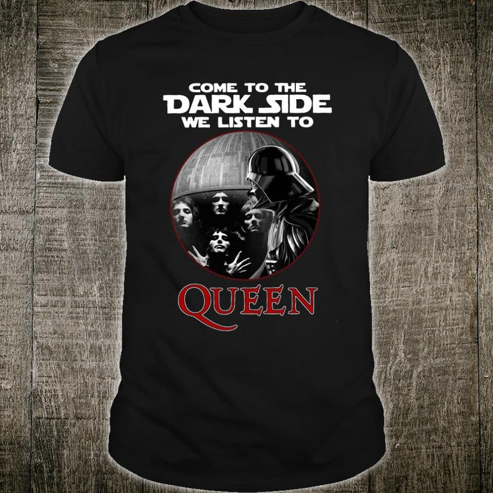Come to the Darkside we listen to Queen shirt