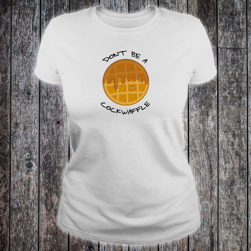 Don't be a cockwaffle shirt ladies tee