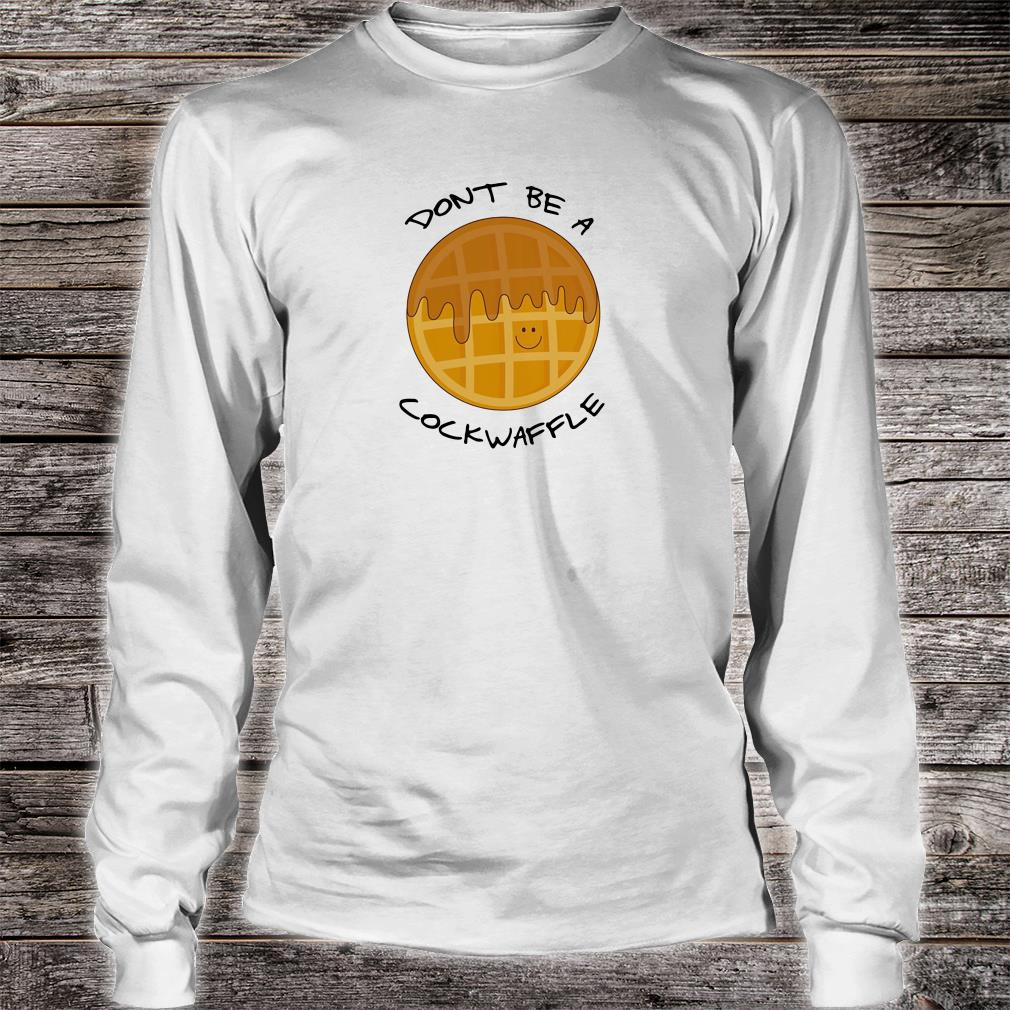 Don't be a cockwaffle shirt long sleeved
