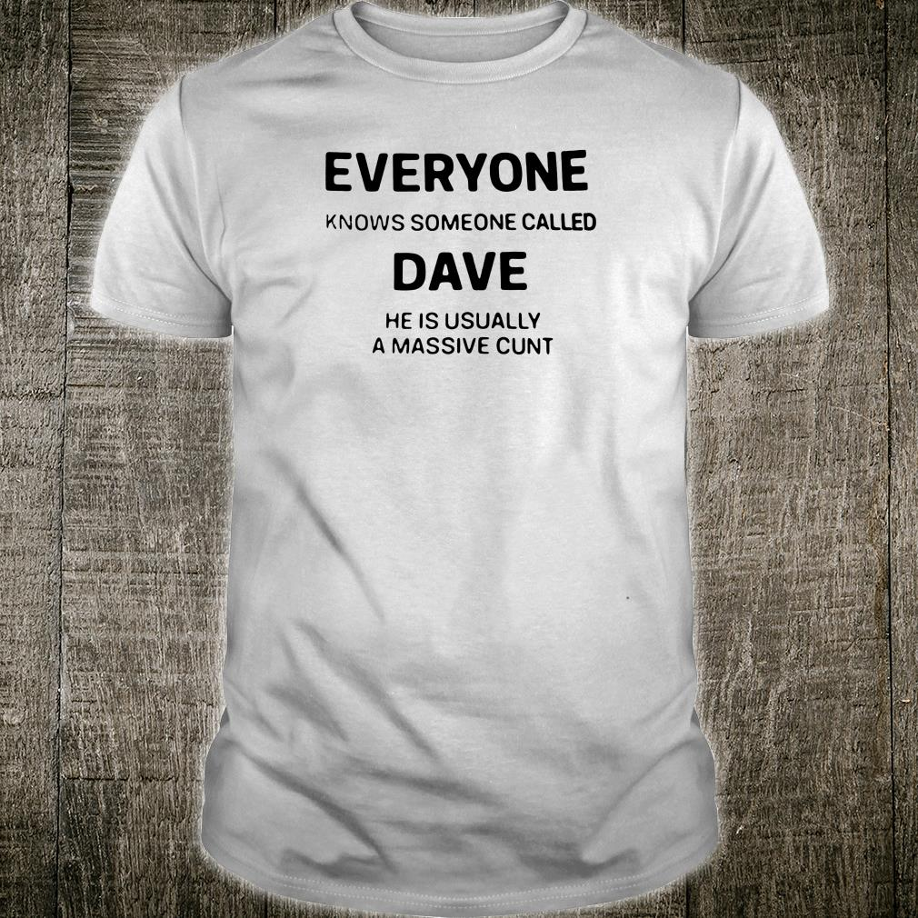 Everyone knows someone called Dave he is usually a massive cunt shirt
