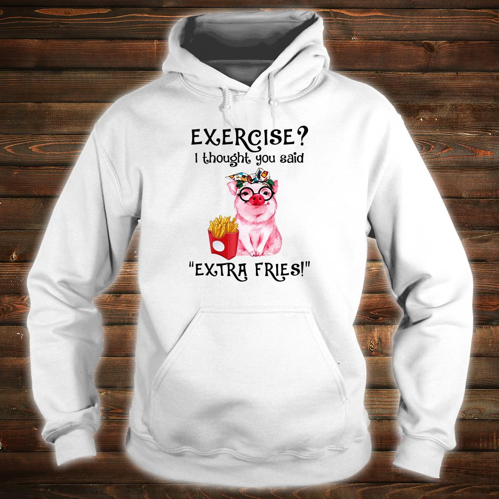 Exercise i thought you said extra fries shirt hoodie