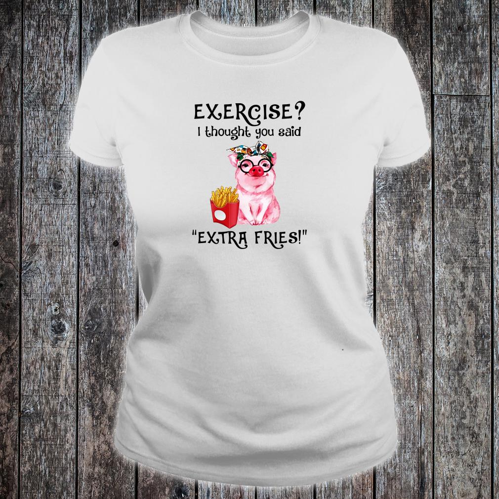 Exercise i thought you said extra fries shirt ladies tee