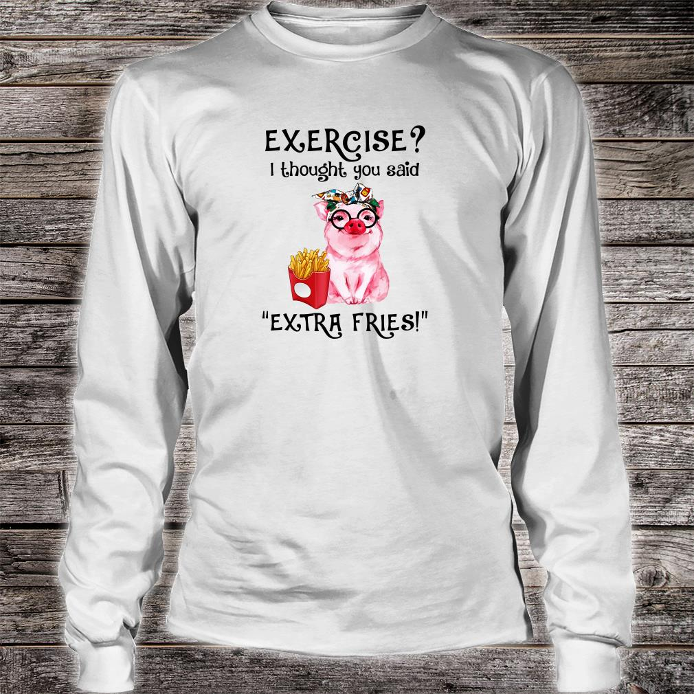 Exercise i thought you said extra fries shirt long sleeved