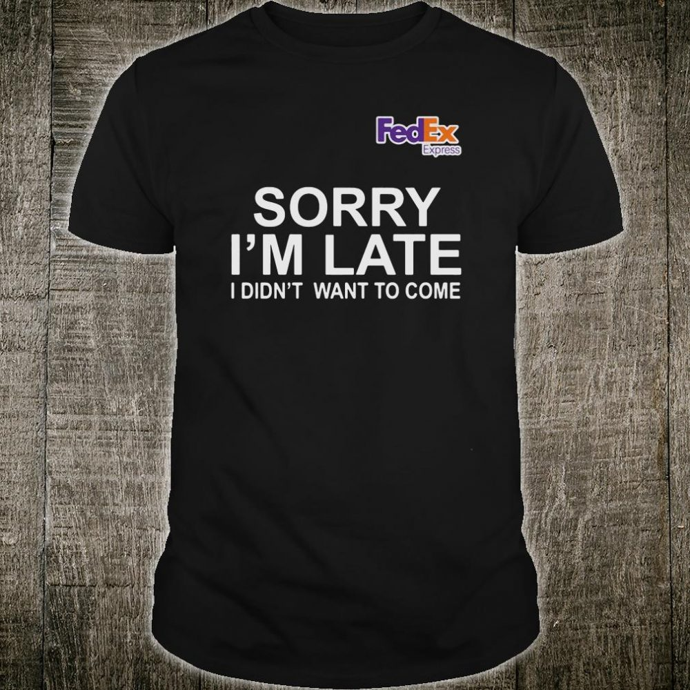 FedEx express sorry i'm late i didn't want to come shirt
