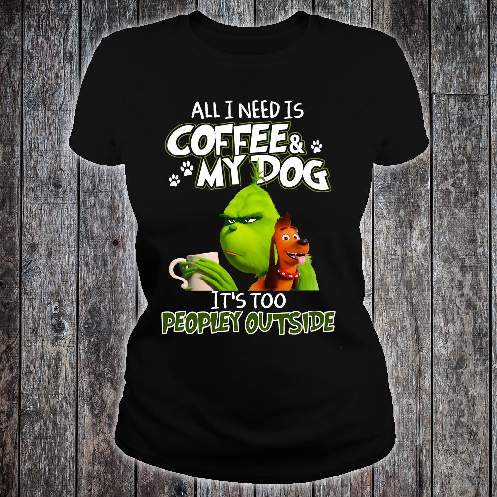 Grinch all i need is coffee and my dog it is too peopley outside shirt ladies tee