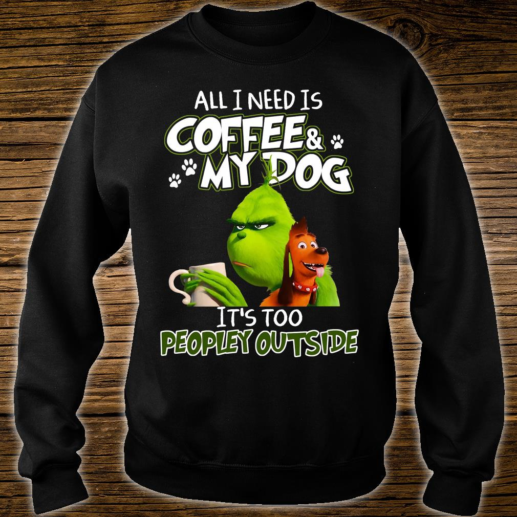 Grinch all i need is coffee and my dog it is too peopley outside shirt sweater