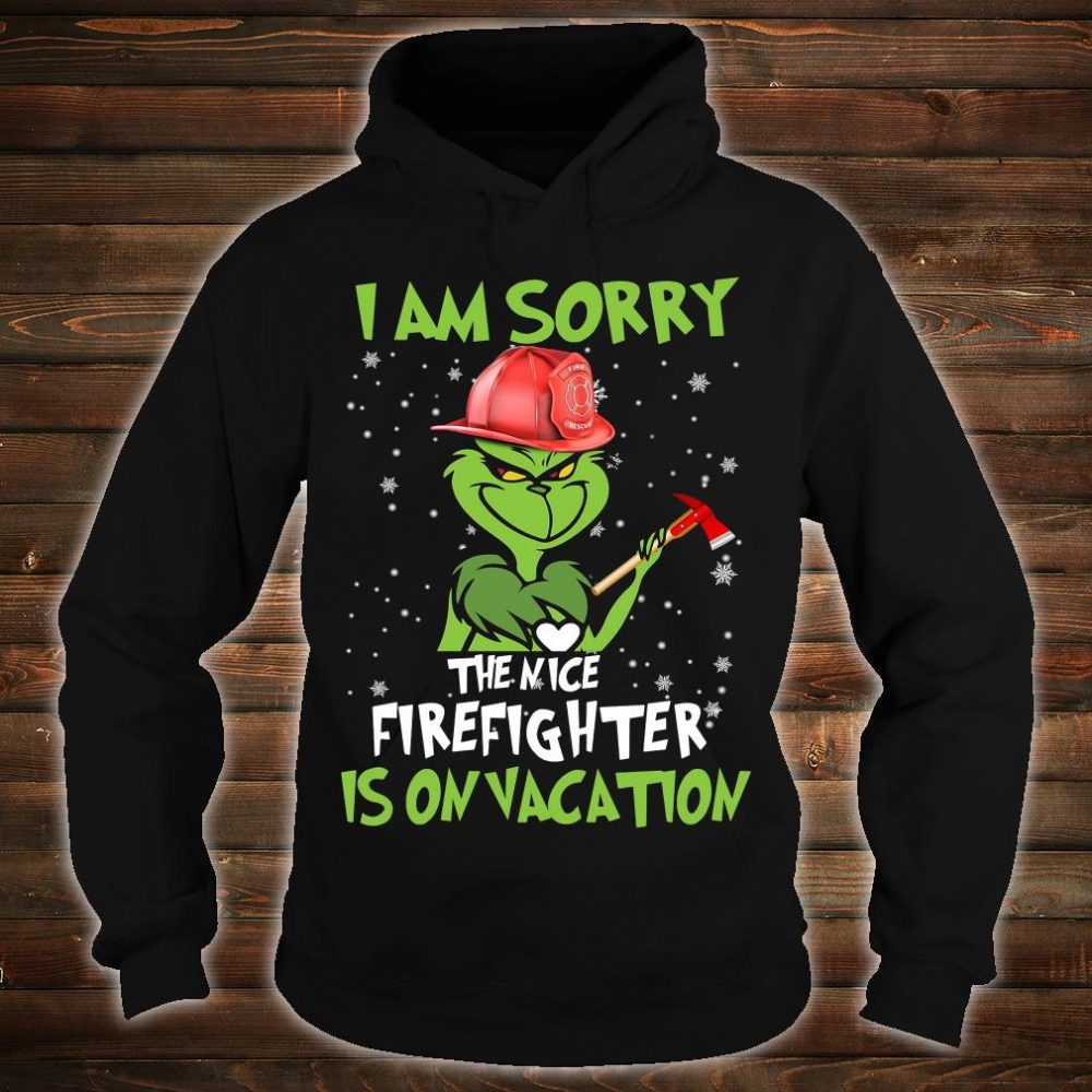Grinch i am sorry the nice firefighter is on vacation shirt hoodie
