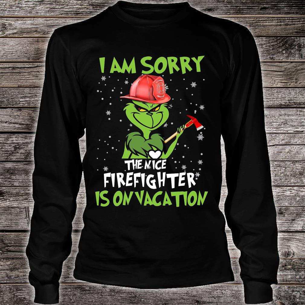 Grinch i am sorry the nice firefighter is on vacation shirt long sleeved
