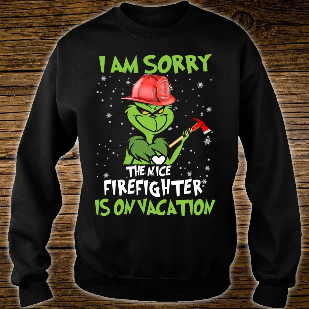 Grinch i am sorry the nice firefighter is on vacation shirt sweater