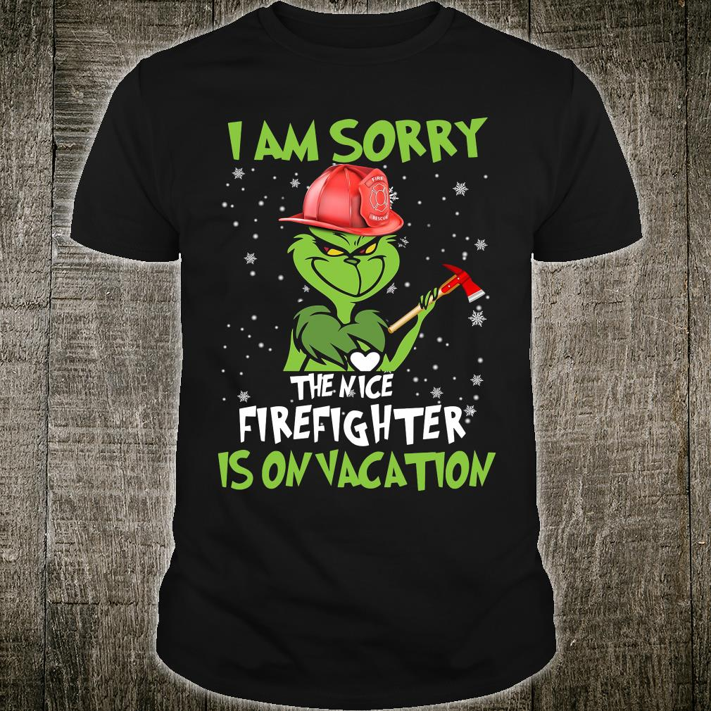 Grinch i am sorry the nice firefighter is on vacation shirt