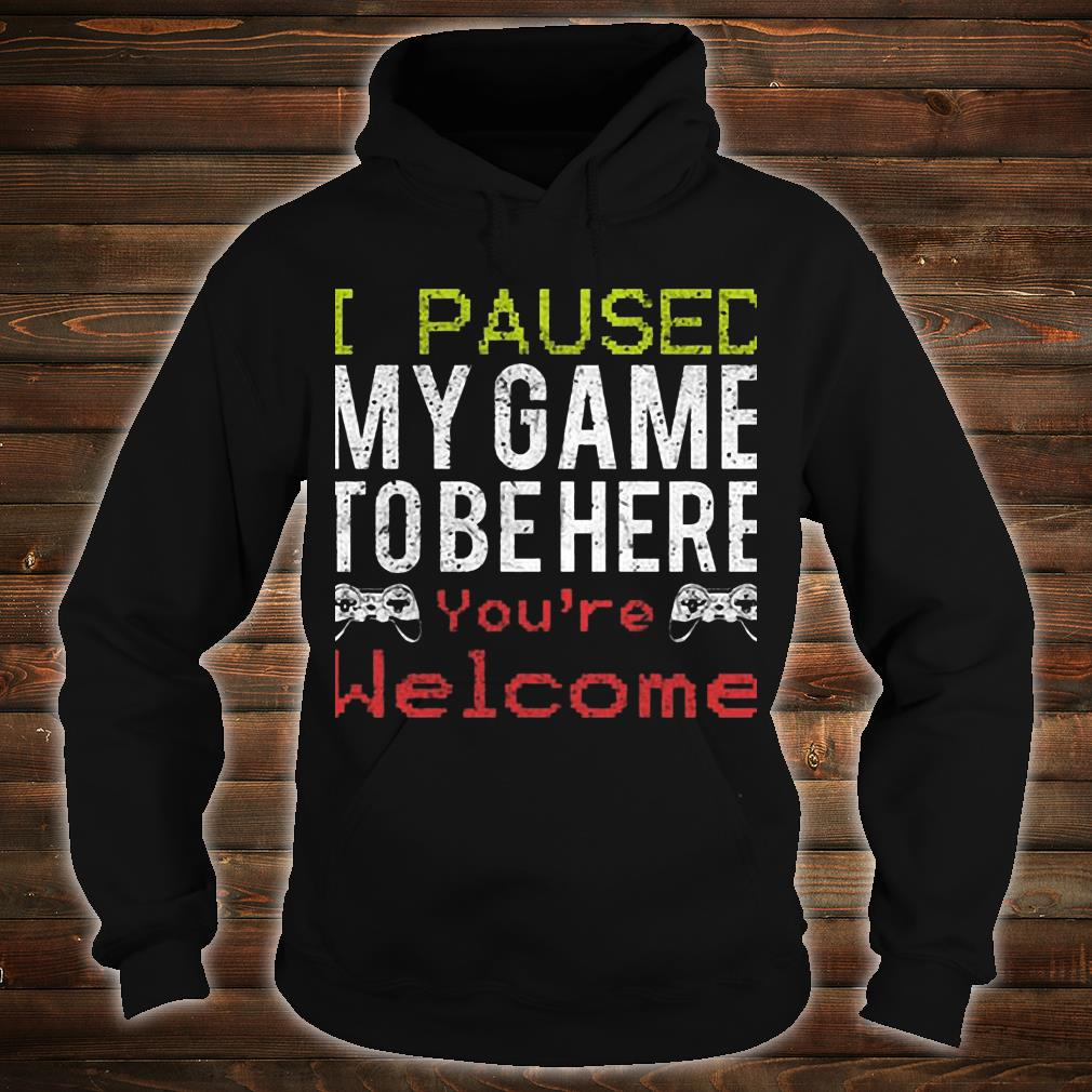 I Paused My Game To Be Here You're Welcome Shirt hoodie