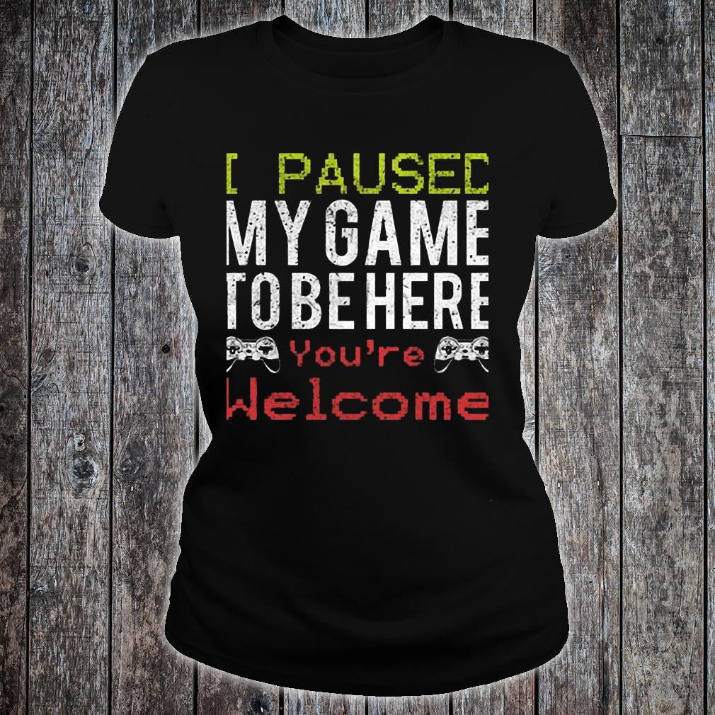 I Paused My Game To Be Here You're Welcome Shirt ladies tee