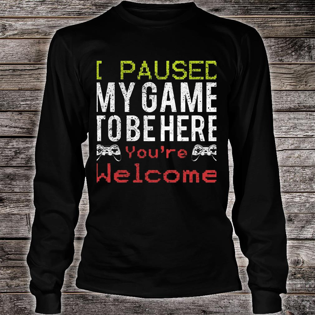 I Paused My Game To Be Here You're Welcome Shirt long sleeved