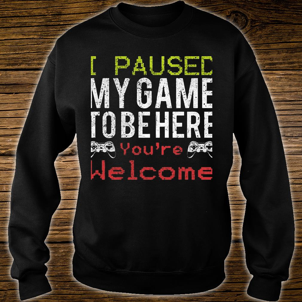I Paused My Game To Be Here You're Welcome Shirt sweater