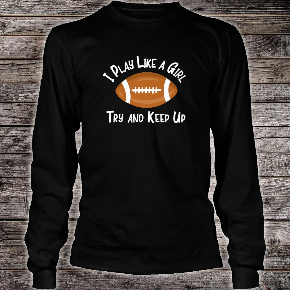 I Play Like A Girl Try And Keep Up Football Sports Fan Shirt long sleeved