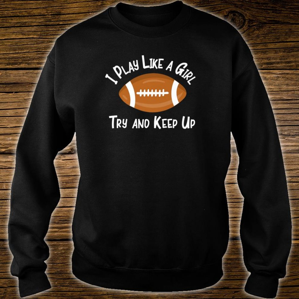 I Play Like A Girl Try And Keep Up Football Sports Fan Shirt sweater