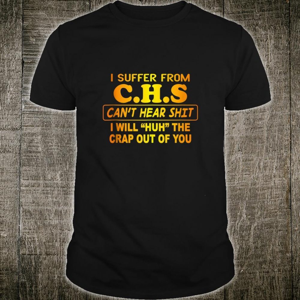 I Suffer From CHS Can't Hear Shit Shirt