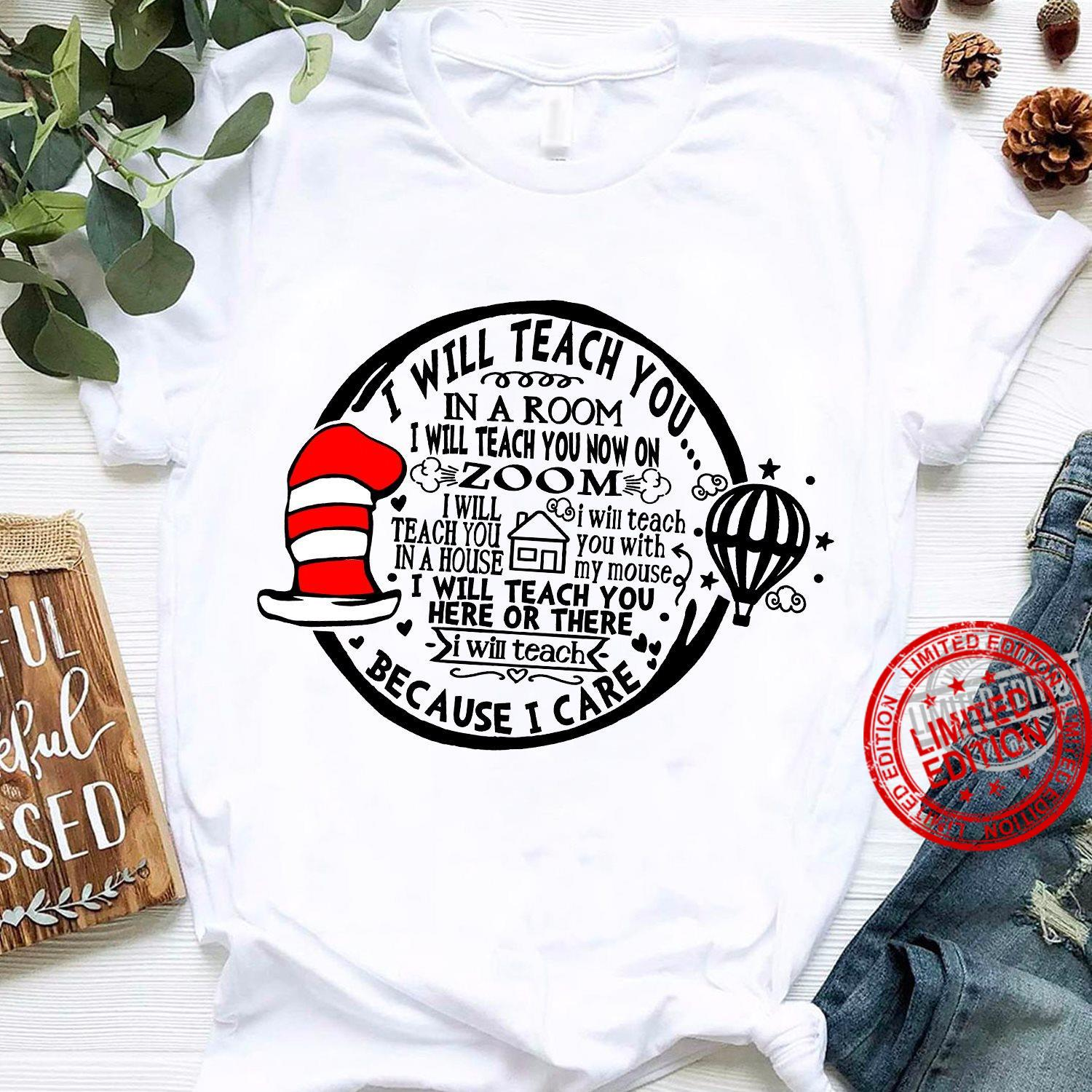 I Will Teach You In A Room I Will Teach You Now On Zoom I Will Teach You Here Or There Because I Care Shirt