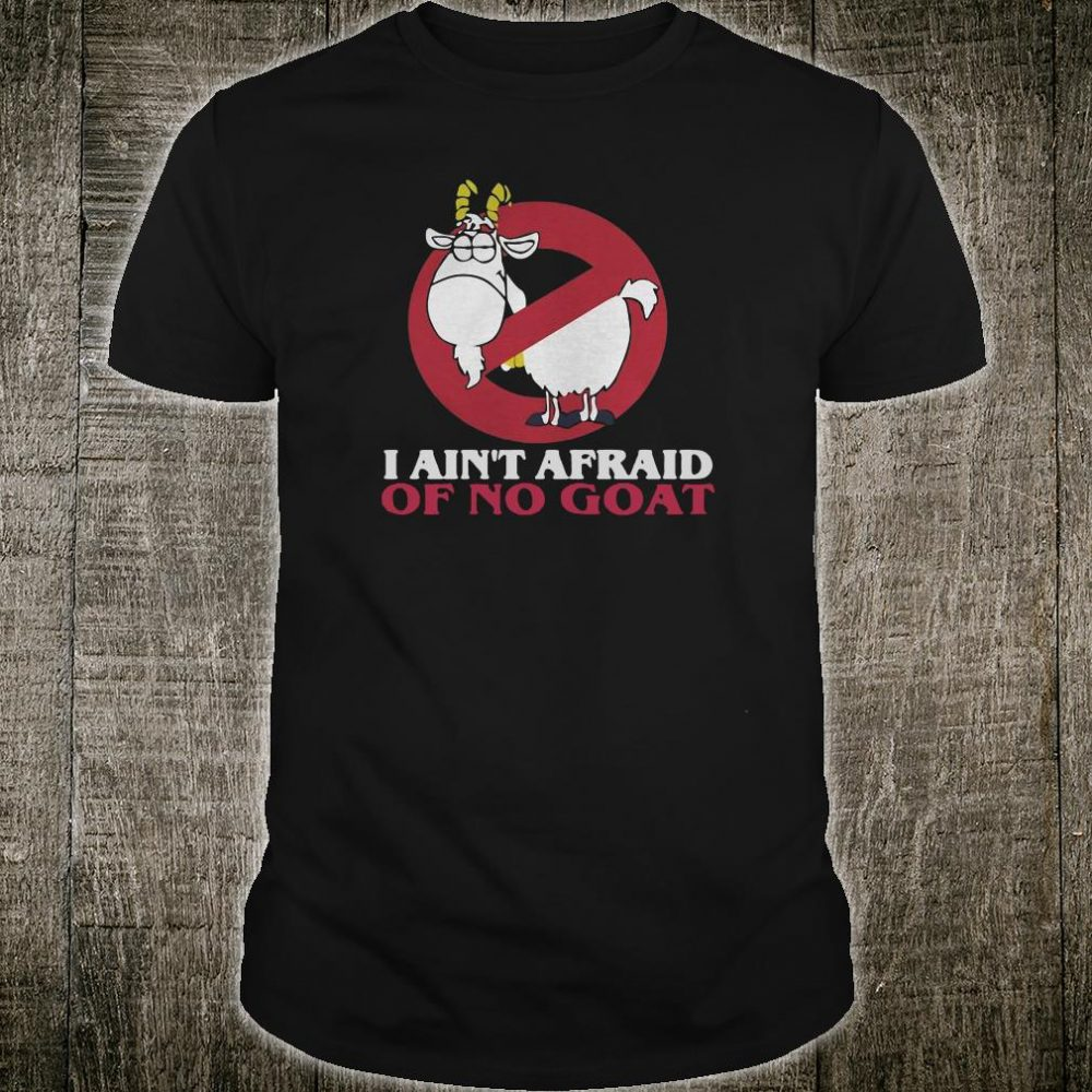 I ain't afraid of no goat shirt