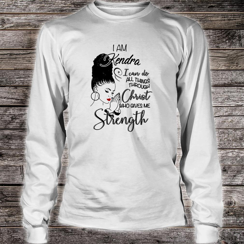 I am Kendra i can do all things through Christ who gives me strength shirt long sleeved