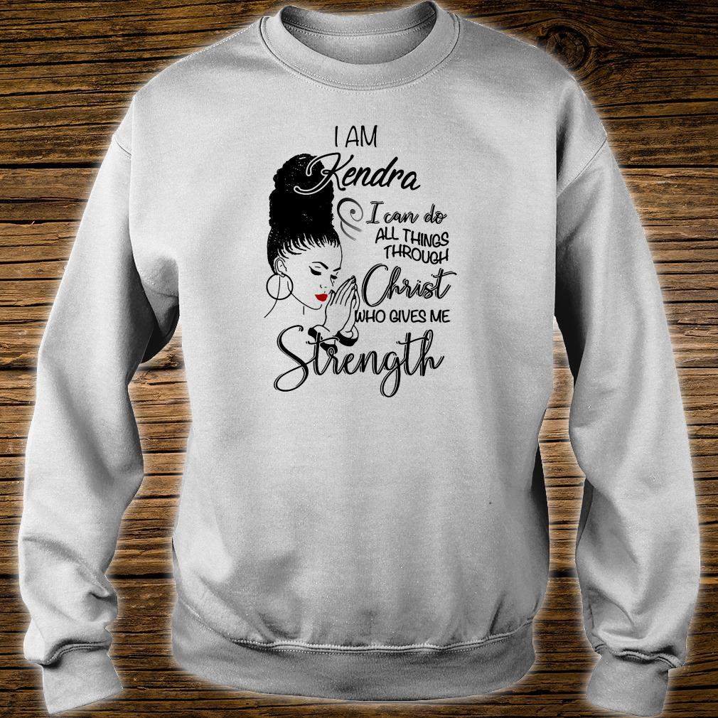 I am Kendra i can do all things through Christ who gives me strength shirt sweater