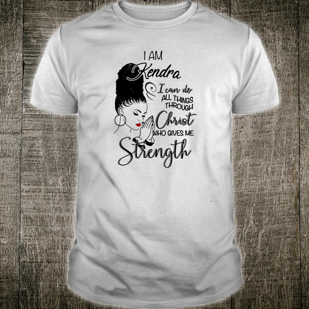 I am Kendra i can do all things through Christ who gives me strength shirt