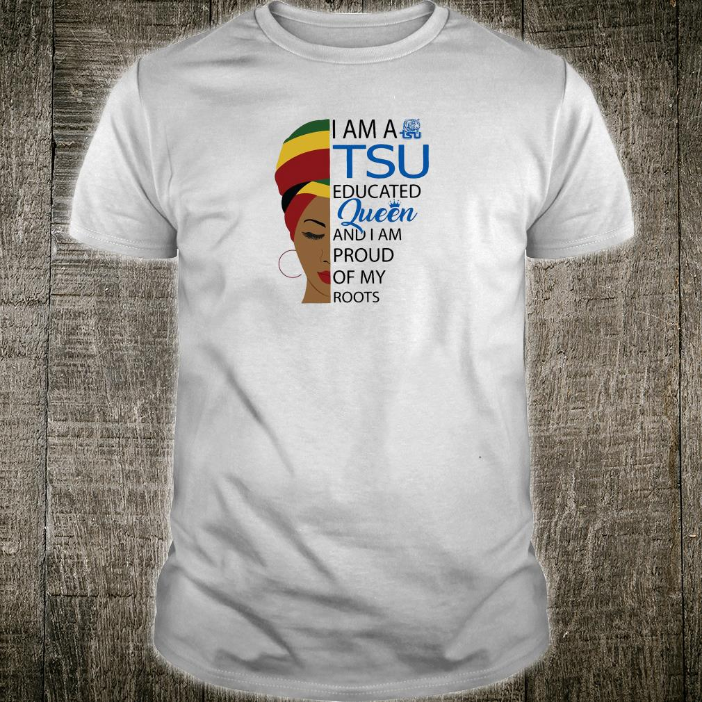 I am a TSU educated queen and i am proud of my roots shirt