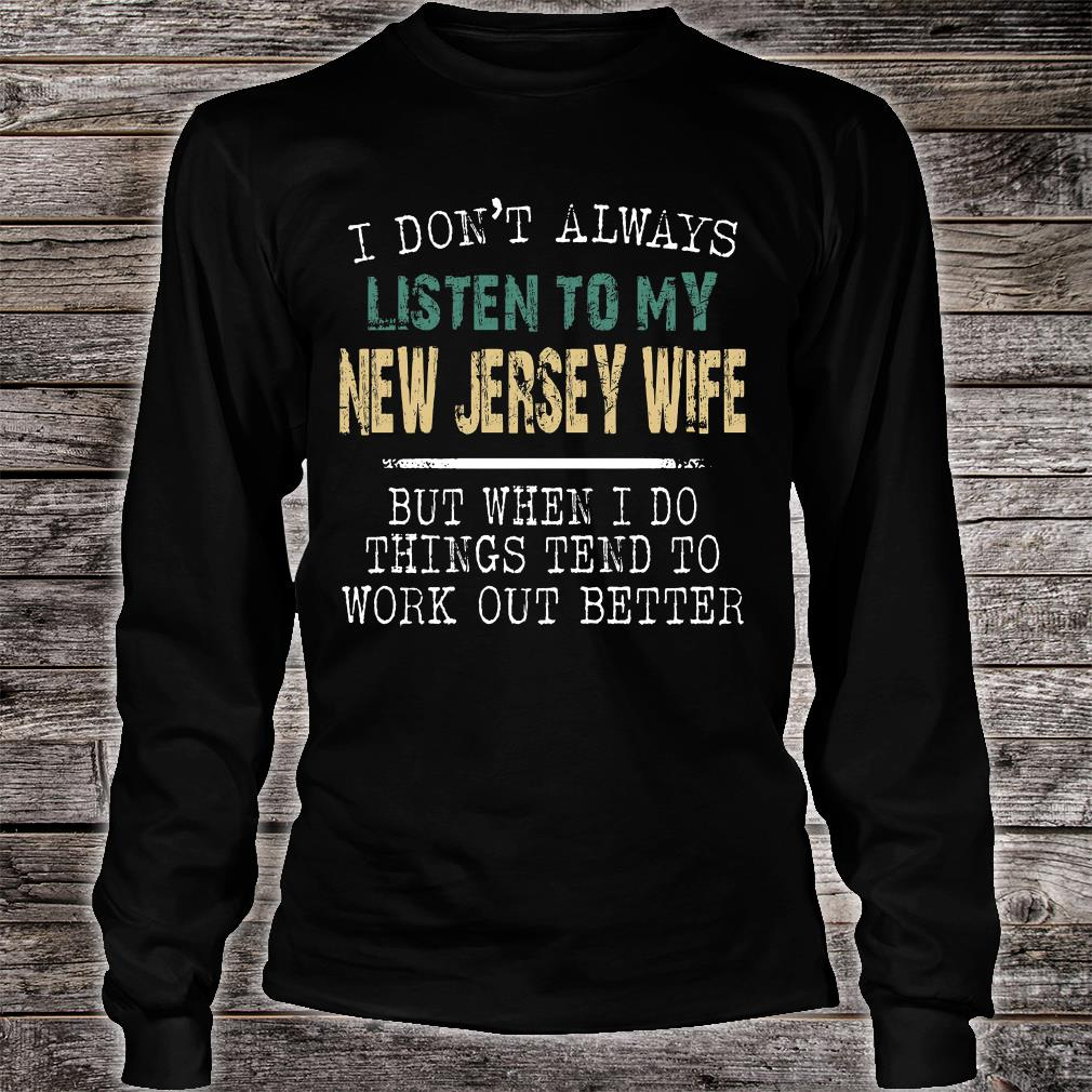 I don't always listen to my New Jersey wife but when i do things tend to work out better shirt long sleeved