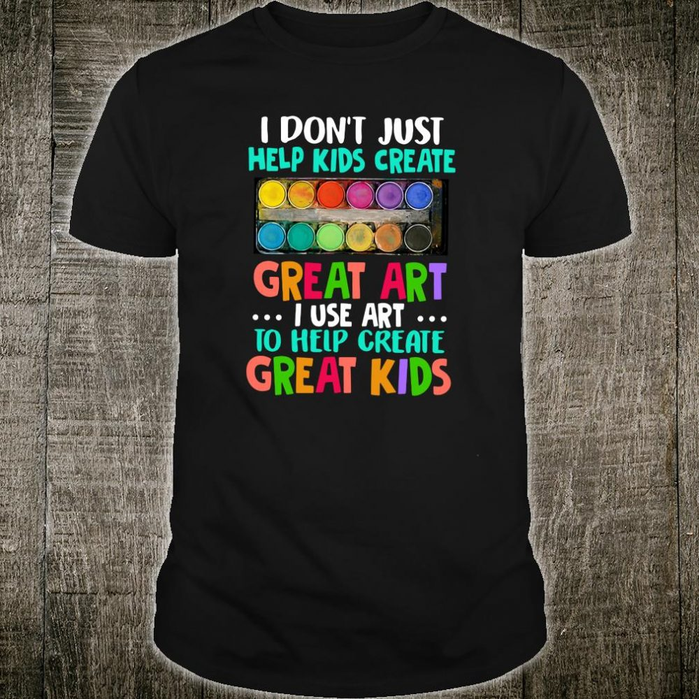 I don't just help kids create great art i use art to help create great kids shirt