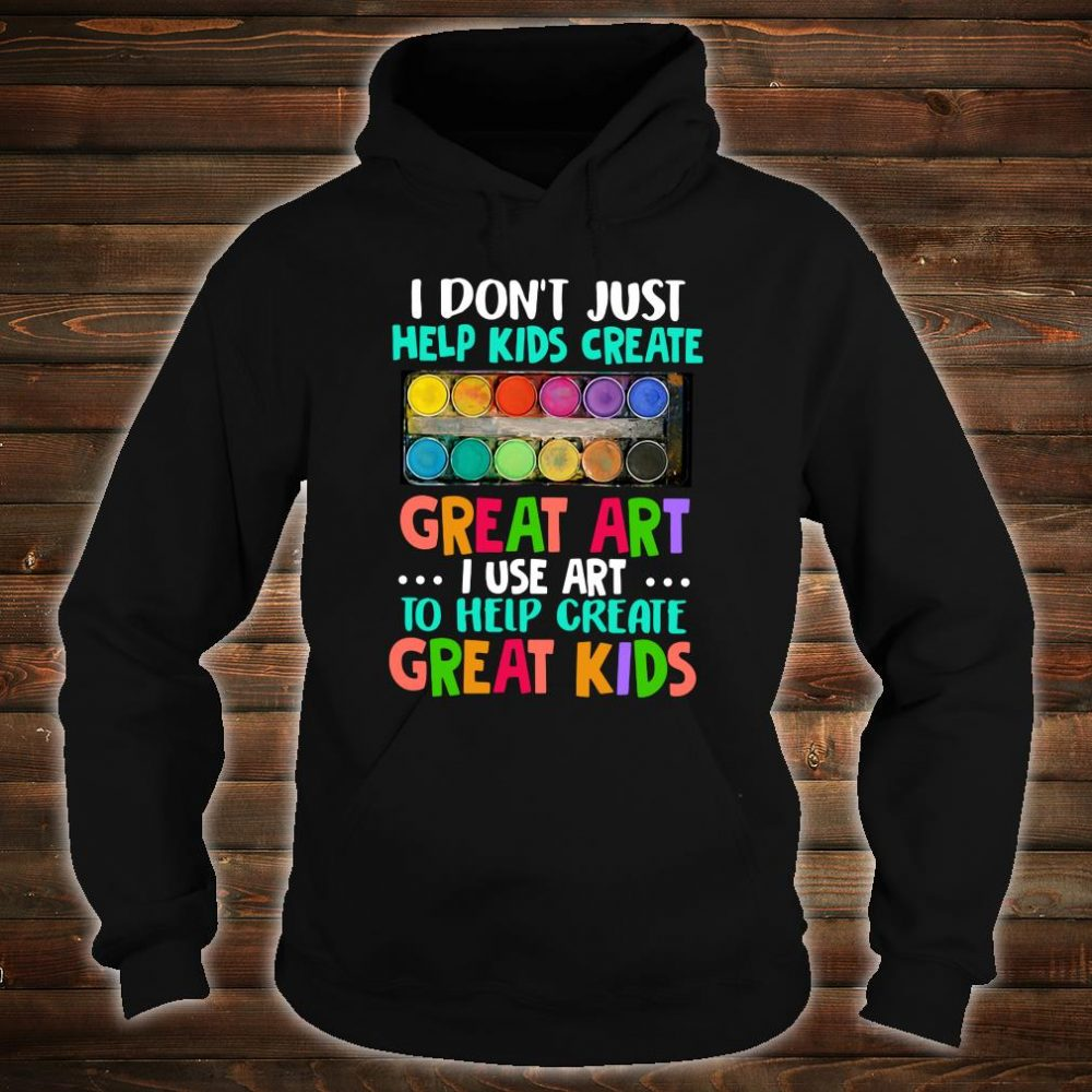 I don't just help kids create great art i use art to help create great kids shirt hoodie