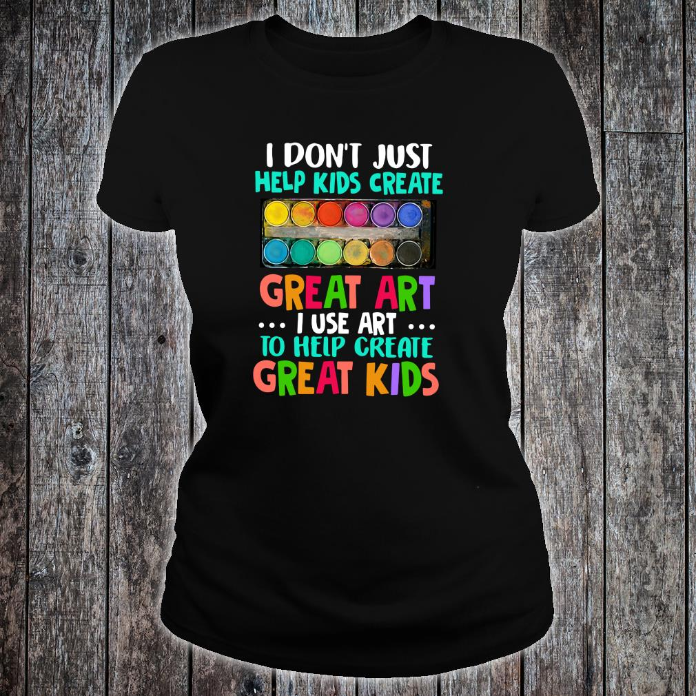 I don't just help kids create great art i use art to help create great kids shirt ladies tee