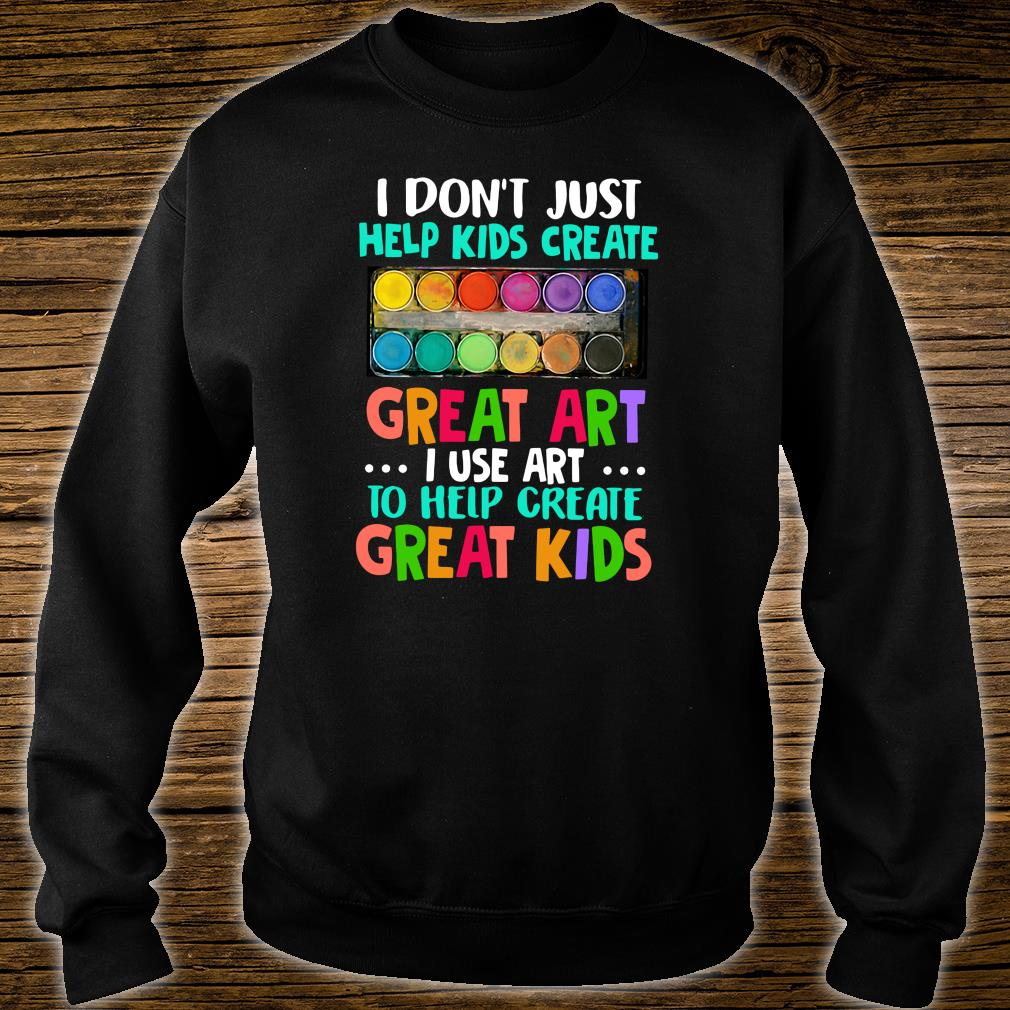 I don't just help kids create great art i use art to help create great kids shirt sweater