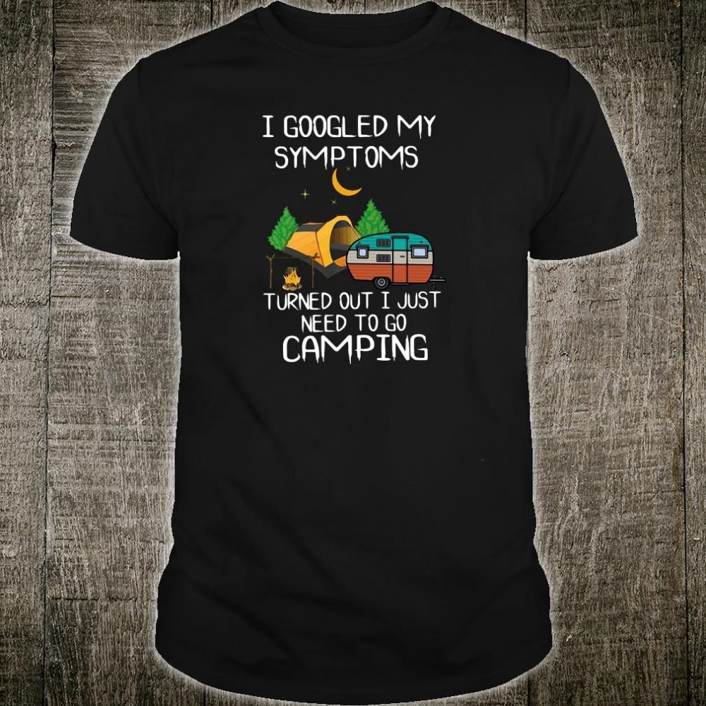 I google my symptoms turned out i just need to go camping shirt
