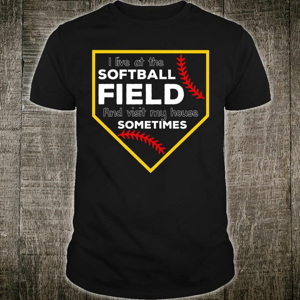 I live at the softball field and visit my house somtime shirt