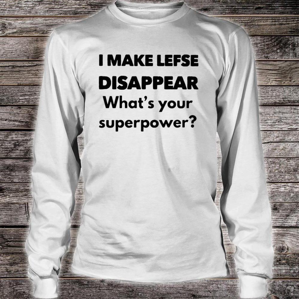 I make lefse disappear what's your superpower shirt long sleeved