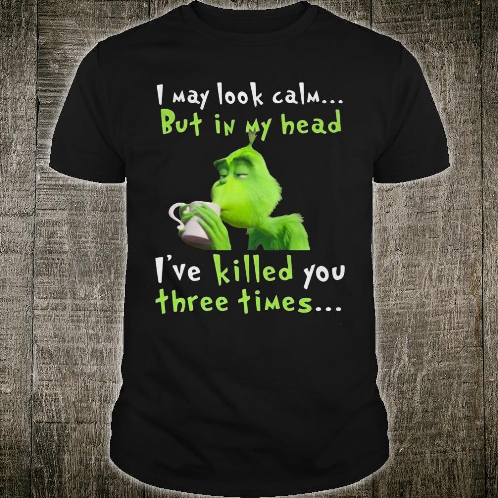 I may look calm but in my head i've killed you three times shirt