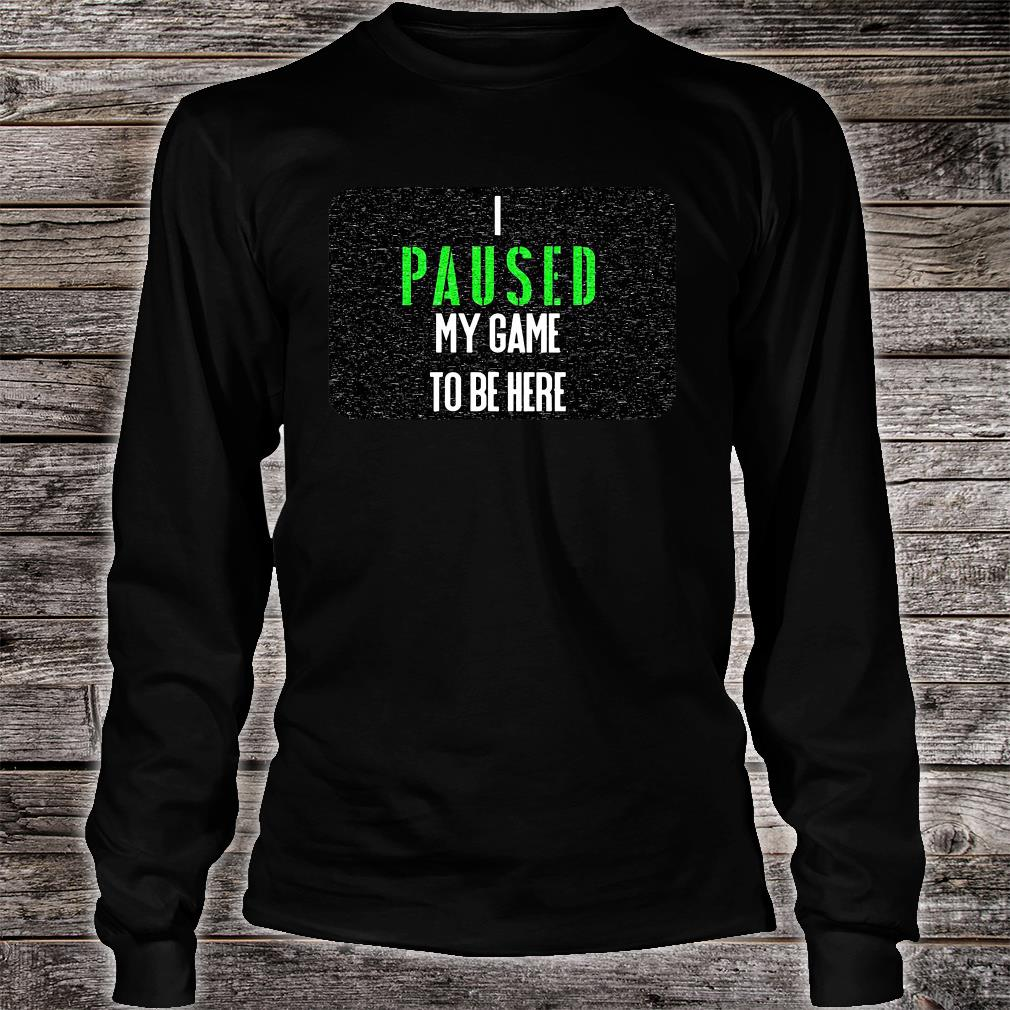 I paused my game to be here shirt long sleeved