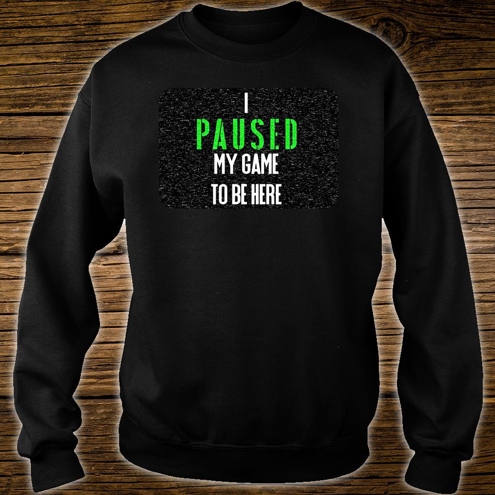 I paused my game to be here shirt sweater